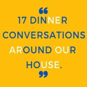 17 dinner conversations around our house